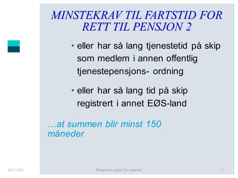 02.07.2014 Pensjonstrygden for sjømenn15 MINSTEKRAV TIL FARTSTID FOR RETT TIL PENSJON 2 •eller har så lang tjenestetid på skip som medlem i annen offe