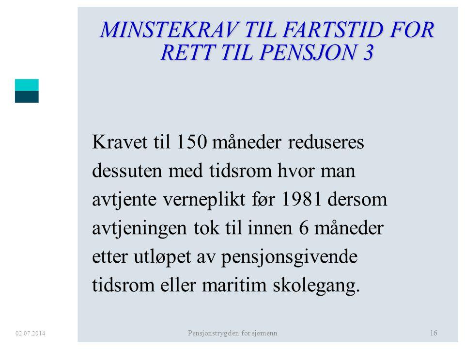 02.07.2014 Pensjonstrygden for sjømenn16 MINSTEKRAV TIL FARTSTID FOR RETT TIL PENSJON 3 Kravet til 150 måneder reduseres dessuten med tidsrom hvor man