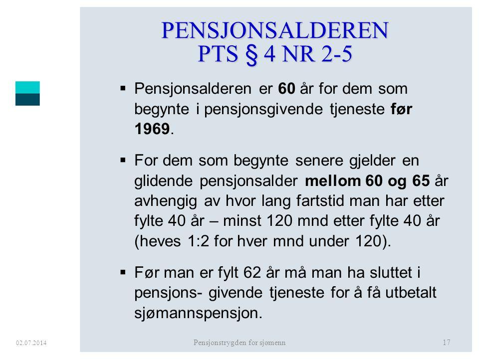 02.07.2014 Pensjonstrygden for sjømenn17 PENSJONSALDEREN PTS § 4 NR 2-5  Pensjonsalderen er 60 år for dem som begynte i pensjonsgivende tjeneste før