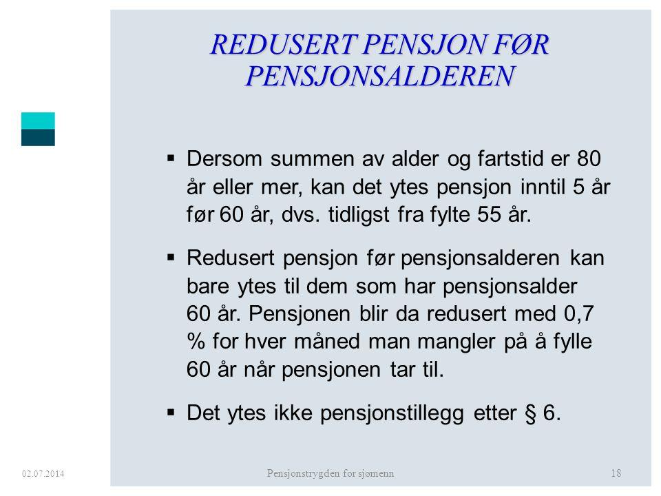 02.07.2014 Pensjonstrygden for sjømenn18 REDUSERT PENSJON FØR PENSJONSALDEREN  Dersom summen av alder og fartstid er 80 år eller mer, kan det ytes pe