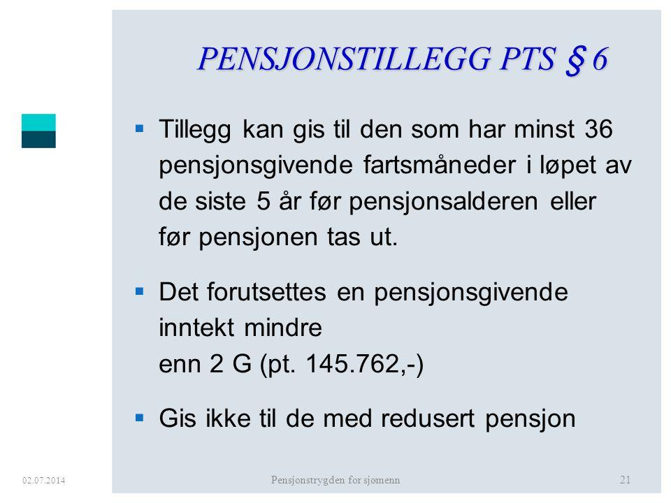 02.07.2014 Pensjonstrygden for sjømenn21 PENSJONSTILLEGG PTS § 6  Tillegg kan gis til den som har minst 36 pensjonsgivende fartsmåneder i løpet av de