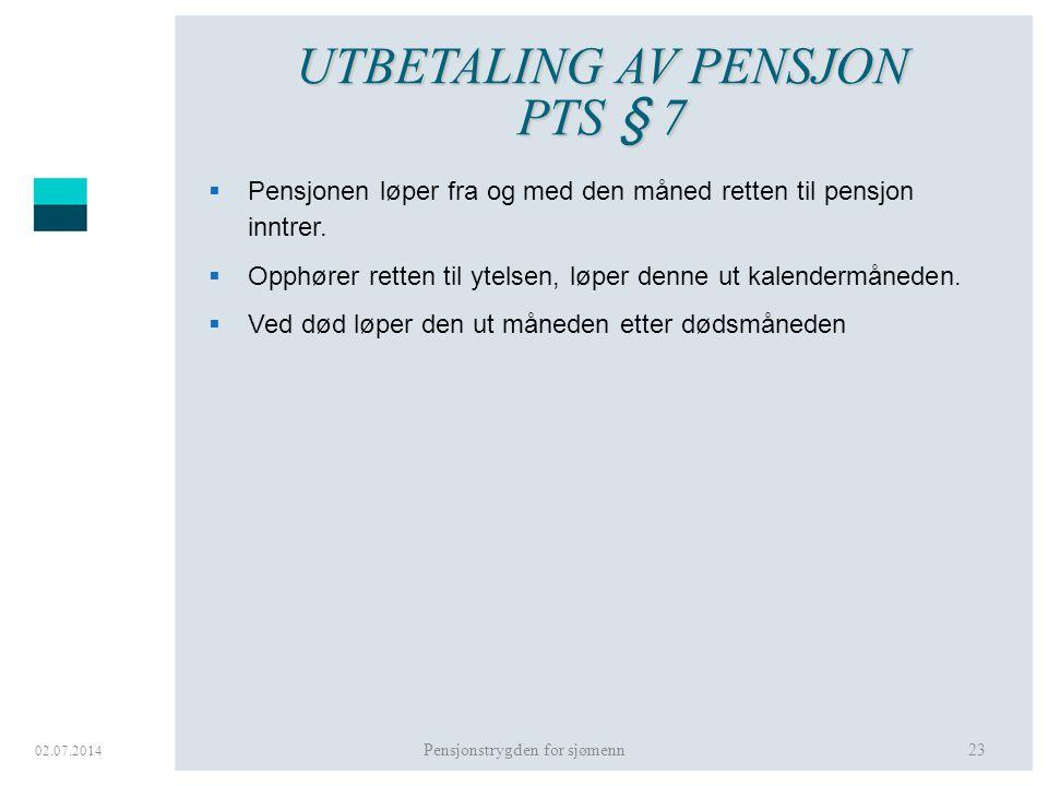 02.07.2014 Pensjonstrygden for sjømenn23 UTBETALING AV PENSJON PTS § 7  Pensjonen løper fra og med den måned retten til pensjon inntrer.  Opphører r