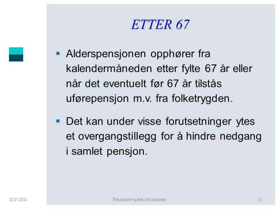02.07.2014 Pensjonstrygden for sjømenn24 ETTER 67  Alderspensjonen opphører fra kalendermåneden etter fylte 67 år eller når det eventuelt før 67 år t