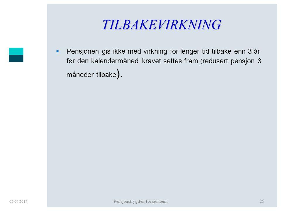 02.07.2014 Pensjonstrygden for sjømenn25 TILBAKEVIRKNING  Pensjonen gis ikke med virkning for lenger tid tilbake enn 3 år før den kalendermåned krave