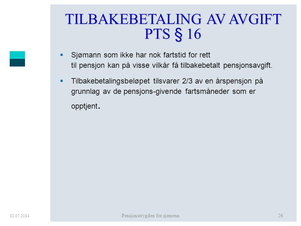 02.07.2014 Pensjonstrygden for sjømenn26 TILBAKEBETALING AV AVGIFT PTS § 16  Sjømann som ikke har nok fartstid for rett til pensjon kan på visse vilk