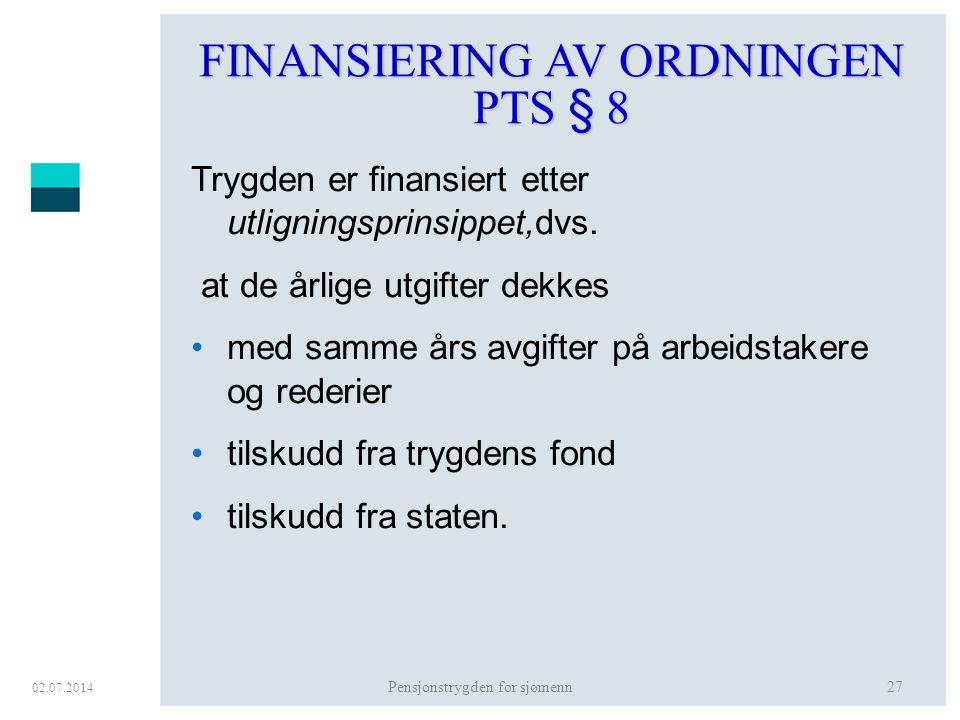 02.07.2014 Pensjonstrygden for sjømenn27 FINANSIERING AV ORDNINGEN PTS § 8 Trygden er finansiert etter utligningsprinsippet,dvs. at de årlige utgifter
