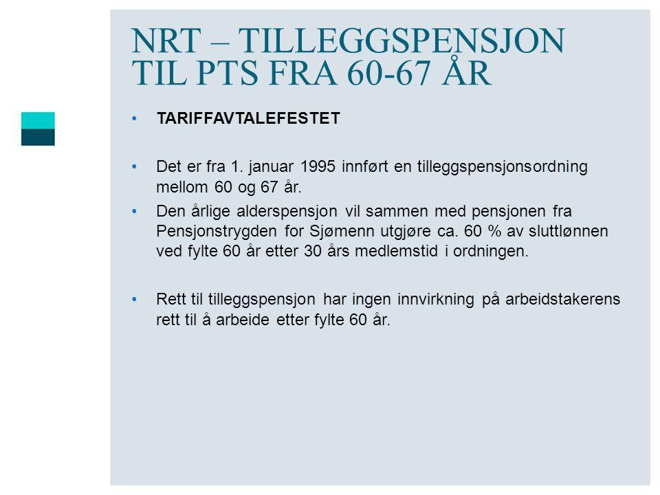 NRT – TILLEGGSPENSJON TIL PTS FRA 60-67 ÅR •TARIFFAVTALEFESTET •Det er fra 1. januar 1995 innført en tilleggspensjonsordning mellom 60 og 67 år. •Den