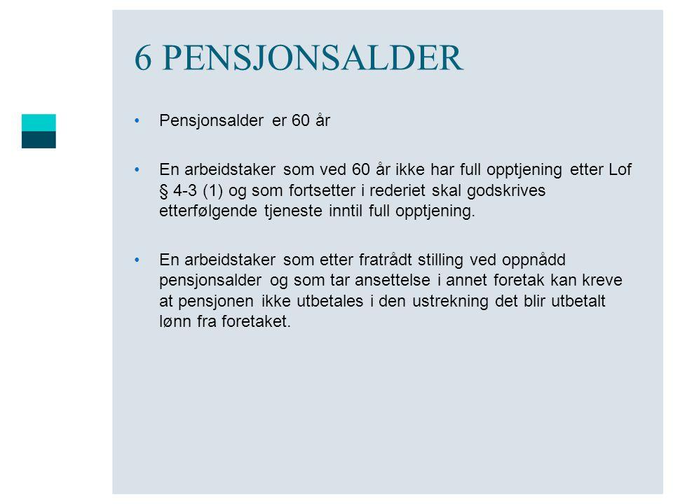 6 PENSJONSALDER •Pensjonsalder er 60 år •En arbeidstaker som ved 60 år ikke har full opptjening etter Lof § 4-3 (1) og som fortsetter i rederiet skal