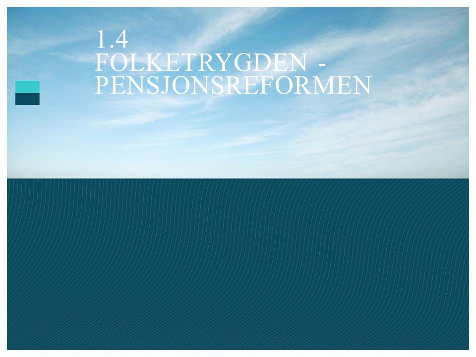 1.4 FOLKETRYGDEN - PENSJONSREFORMEN