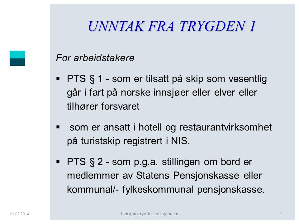 02.07.2014 Pensjonstrygden for sjømenn7 UNNTAK FRA TRYGDEN 1 For arbeidstakere  PTS § 1 - som er tilsatt på skip som vesentlig går i fart på norske i