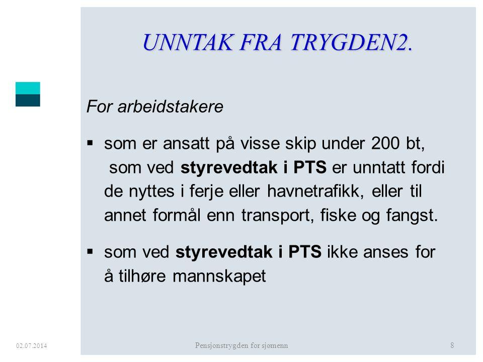 02.07.2014 Pensjonstrygden for sjømenn8 UNNTAK FRA TRYGDEN2. For arbeidstakere  som er ansatt på visse skip under 200 bt, som ved styrevedtak i PTS e