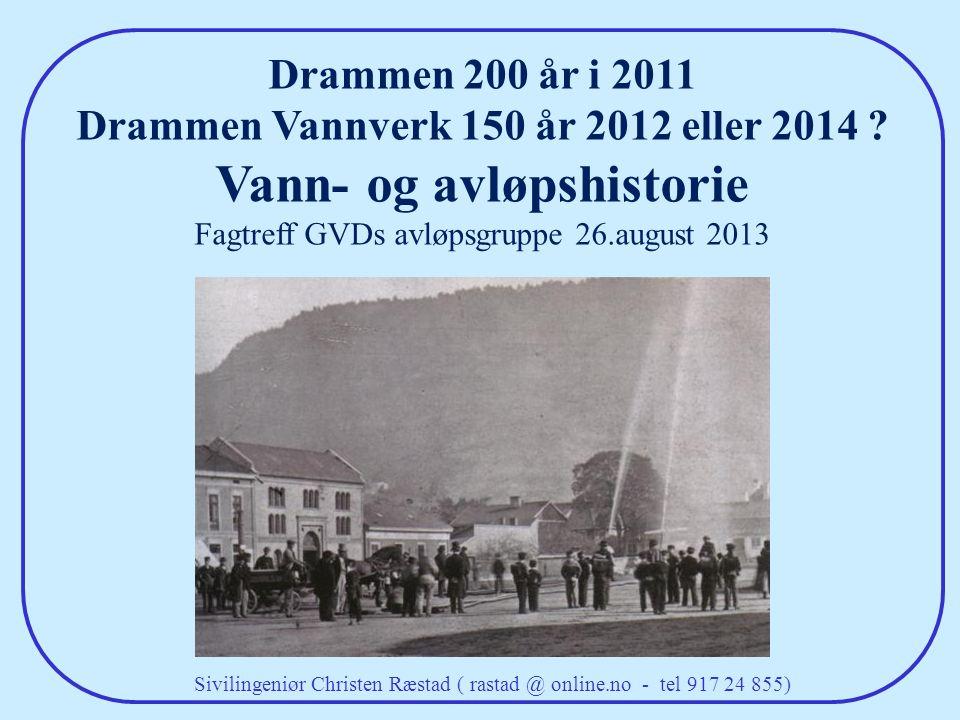Sivilingeniør Christen Ræstad ( rastad @ online.no - tel 917 24 855) Drammen 200 år i 2011 Drammen Vannverk 150 år 2012 eller 2014 ? Vann- og avløpshi