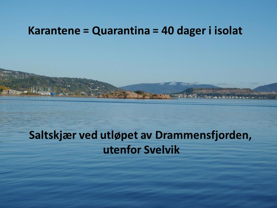 Karantene = Quarantina = 40 dager i isolat Saltskjær ved utløpet av Drammensfjorden, utenfor Svelvik