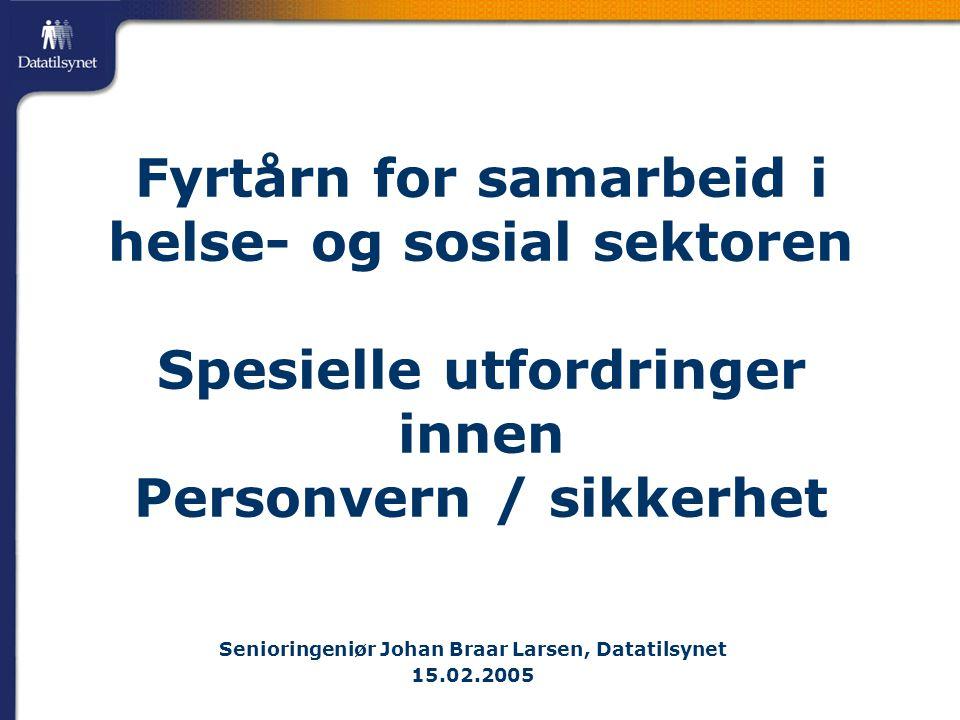 Fyrtårn for samarbeid i helse- og sosial sektoren Spesielle utfordringer innen Personvern / sikkerhet Senioringeniør Johan Braar Larsen, Datatilsynet 15.02.2005