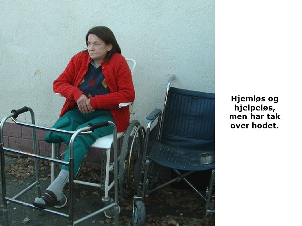 Hjemløs og hjelpeløs, men har tak over hodet.