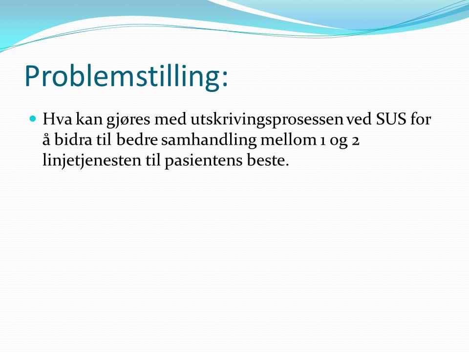 Problemstilling:  Hva kan gjøres med utskrivingsprosessen ved SUS for å bidra til bedre samhandling mellom 1 og 2 linjetjenesten til pasientens beste