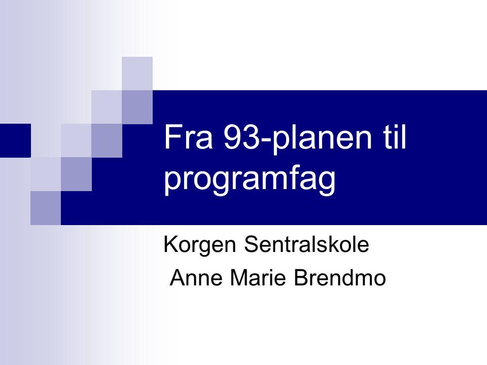 Fra 93-planen til programfag Korgen Sentralskole Anne Marie Brendmo