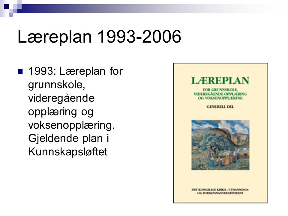 Læreplan 1993-2006  1993: Læreplan for grunnskole, videregående opplæring og voksenopplæring. Gjeldende plan i Kunnskapsløftet
