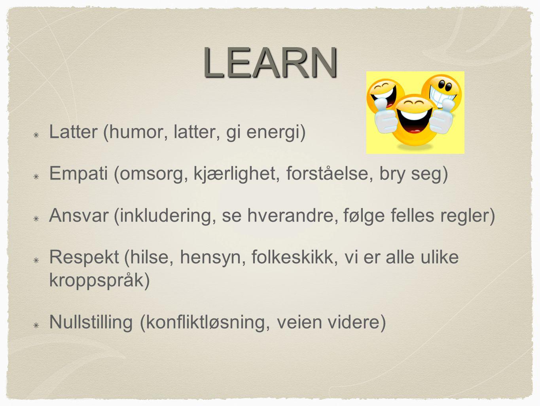 LEARN Latter (humor, latter, gi energi) Empati (omsorg, kjærlighet, forståelse, bry seg) Ansvar (inkludering, se hverandre, følge felles regler) Respekt (hilse, hensyn, folkeskikk, vi er alle ulike kroppspråk) Nullstilling (konfliktløsning, veien videre)