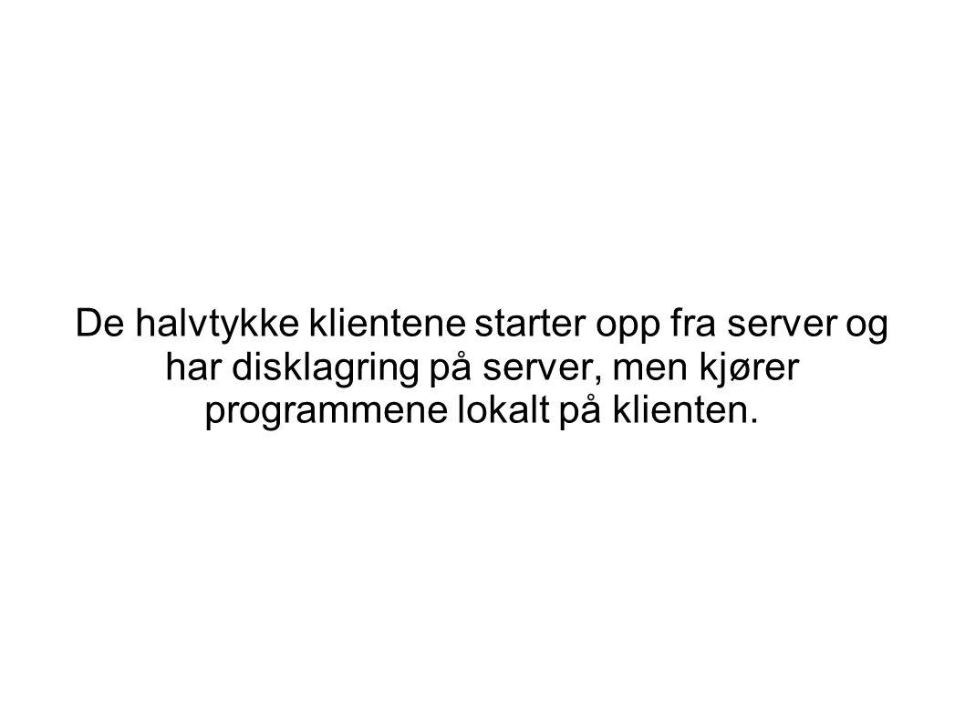 De halvtykke klientene starter opp fra server og har disklagring på server, men kjører programmene lokalt på klienten.