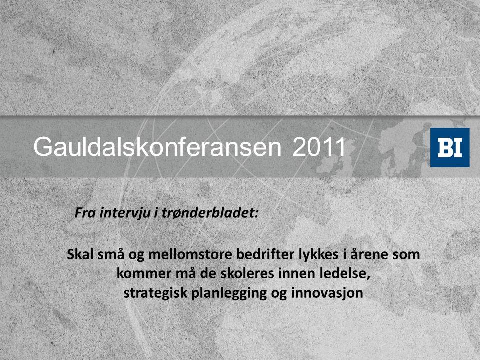 Gauldalskonferansen 2011 Skal små og mellomstore bedrifter lykkes i årene som kommer må de skoleres innen ledelse, strategisk planlegging og innovasjon Fra intervju i trønderbladet: