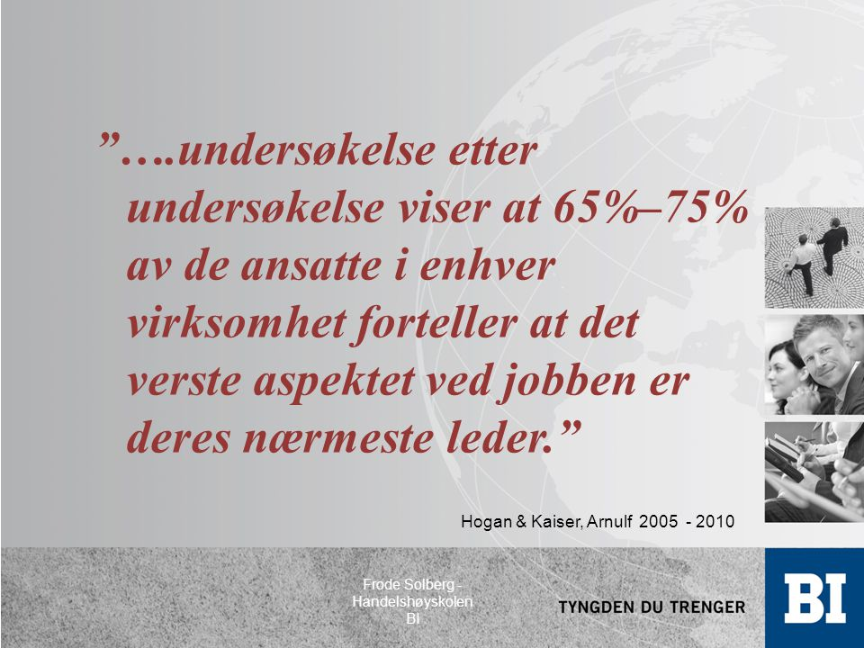 Hogan & Kaiser, Arnulf 2005 - 2010 ….undersøkelse etter undersøkelse viser at 65%–75% av de ansatte i enhver virksomhet forteller at det verste aspektet ved jobben er deres nærmeste leder. Frode Solberg - Handelshøyskolen BI