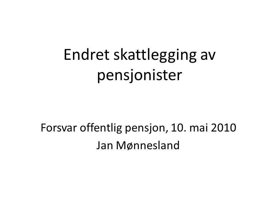 Endret skattlegging av pensjonister Forsvar offentlig pensjon, 10. mai 2010 Jan Mønnesland