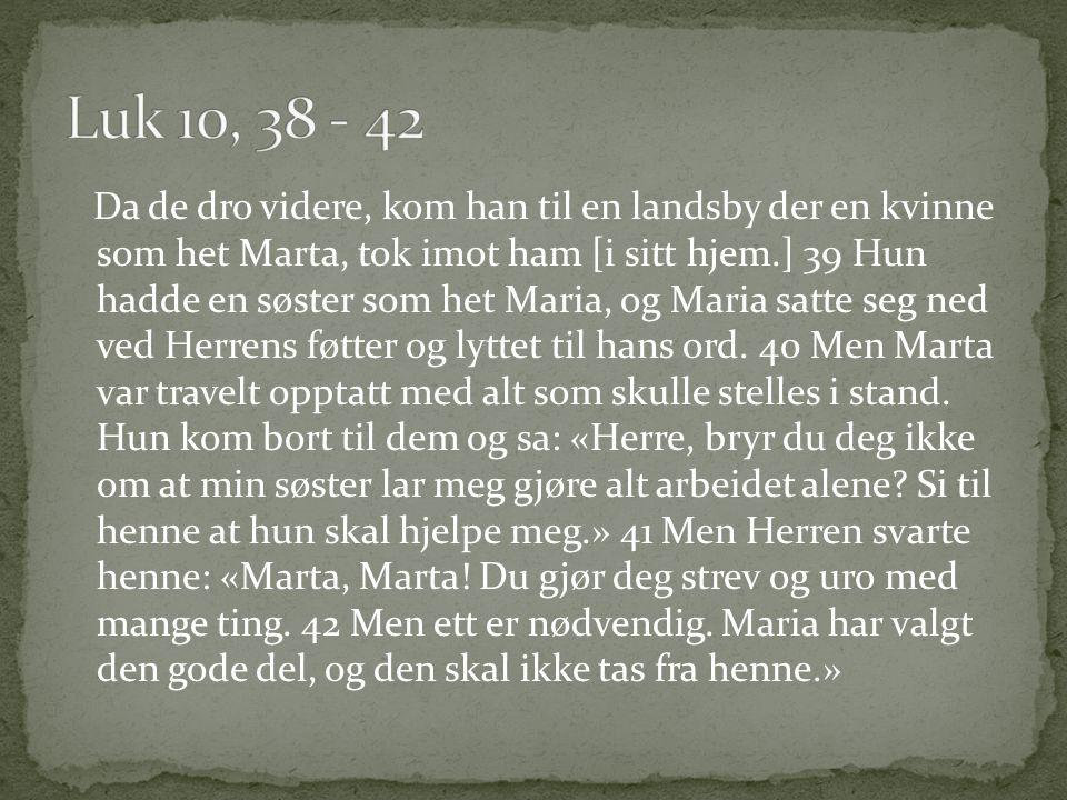 Da de dro videre, kom han til en landsby der en kvinne som het Marta, tok imot ham [i sitt hjem.] 39 Hun hadde en søster som het Maria, og Maria satte