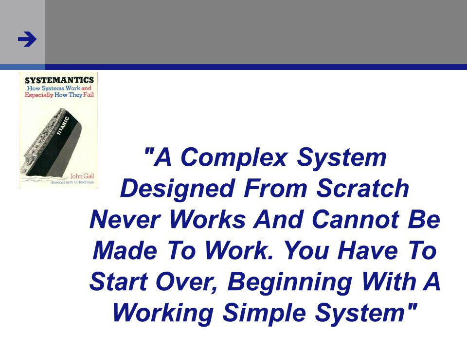  A Complex System Designed From Scratch Never Works And Cannot Be Made To Work.