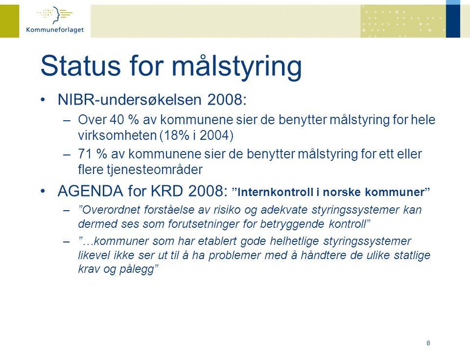 Status for målstyring •NIBR-undersøkelsen 2008: –Over 40 % av kommunene sier de benytter målstyring for hele virksomheten (18% i 2004) –71 % av kommunene sier de benytter målstyring for ett eller flere tjenesteområder •AGENDA for KRD 2008: Internkontroll i norske kommuner – Overordnet forståelse av risiko og adekvate styringssystemer kan dermed ses som forutsetninger for betryggende kontroll – …kommuner som har etablert gode helhetlige styringssystemer likevel ikke ser ut til å ha problemer med å håndtere de ulike statlige krav og pålegg 8