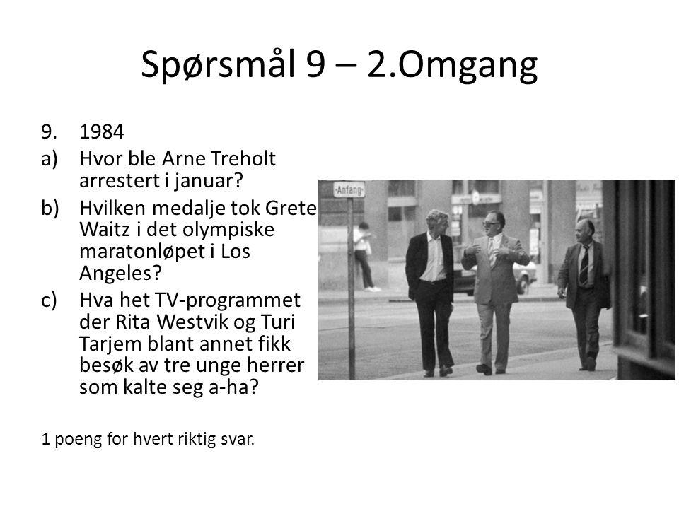 Spørsmål 9 – 2.Omgang 9.1984 a)Hvor ble Arne Treholt arrestert i januar? b)Hvilken medalje tok Grete Waitz i det olympiske maratonløpet i Los Angeles?