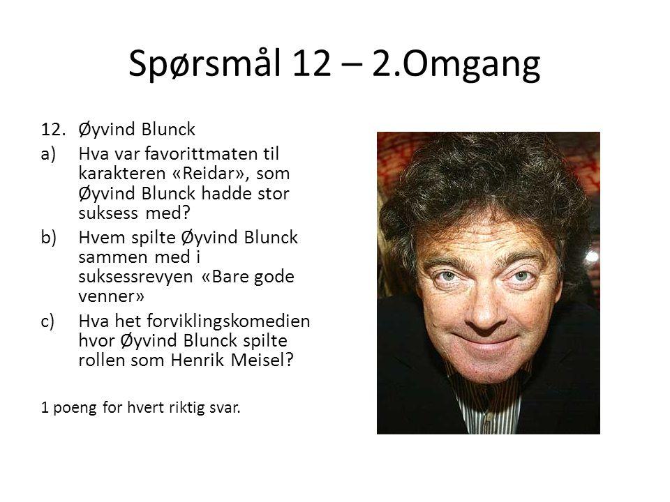 Spørsmål 12 – 2.Omgang 12.Øyvind Blunck a)Hva var favorittmaten til karakteren «Reidar», som Øyvind Blunck hadde stor suksess med? b)Hvem spilte Øyvin