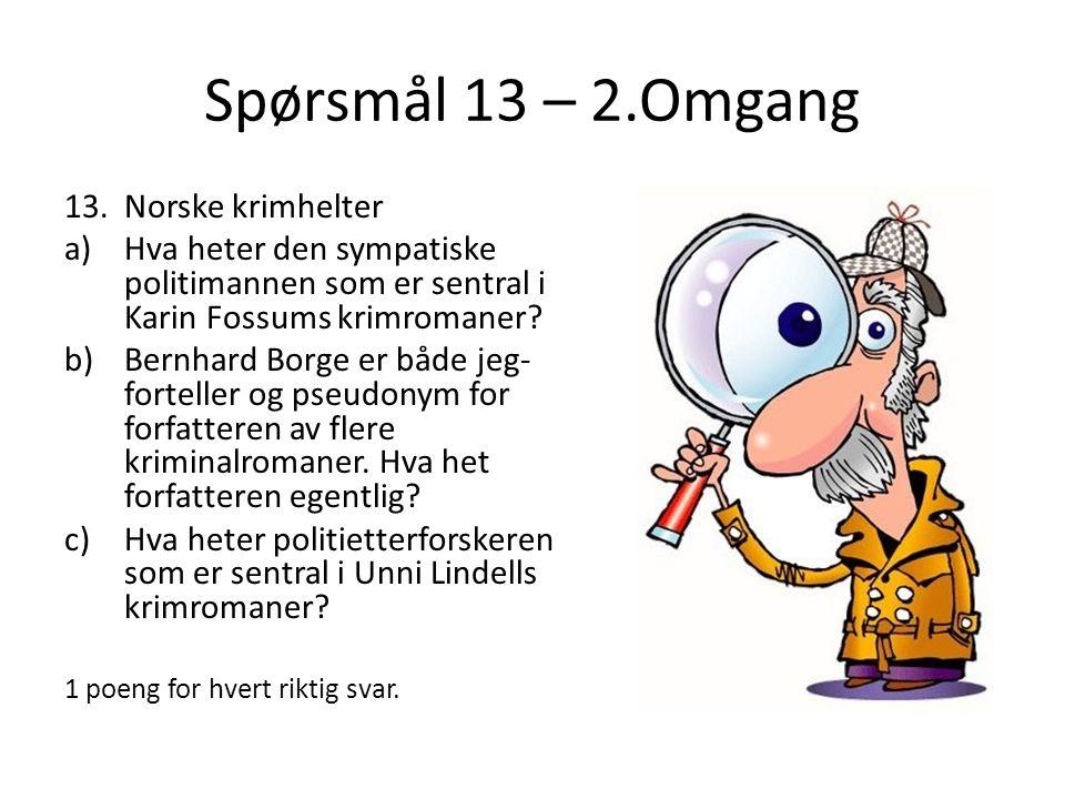 Spørsmål 13 – 2.Omgang 13.Norske krimhelter a)Hva heter den sympatiske politimannen som er sentral i Karin Fossums krimromaner? b)Bernhard Borge er bå