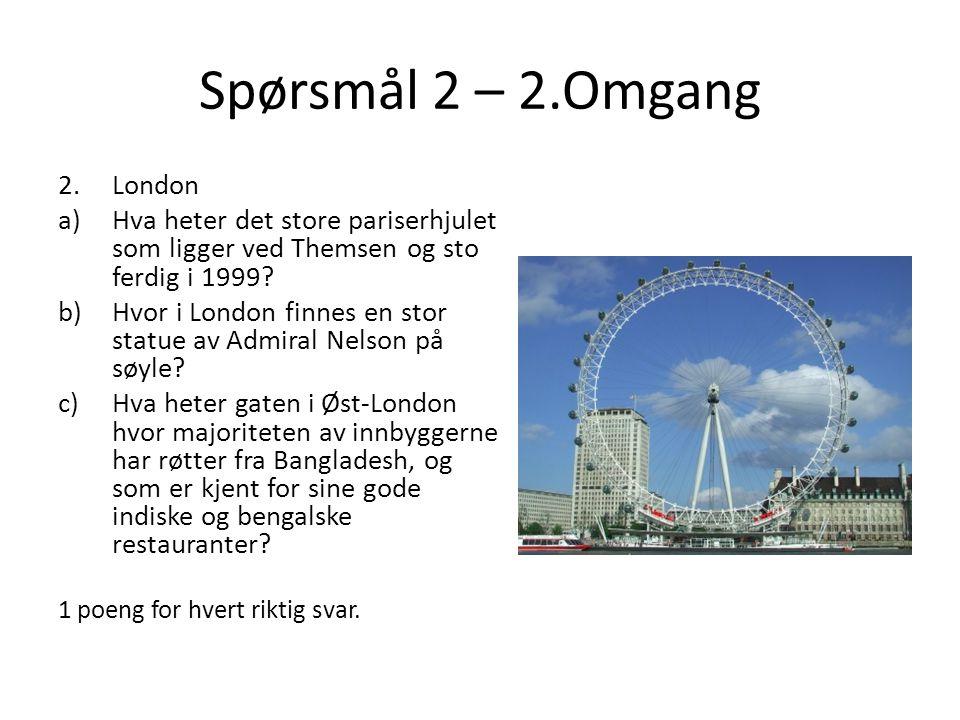 Spørsmål 2 – 2.Omgang 2.London a)Hva heter det store pariserhjulet som ligger ved Themsen og sto ferdig i 1999? b)Hvor i London finnes en stor statue