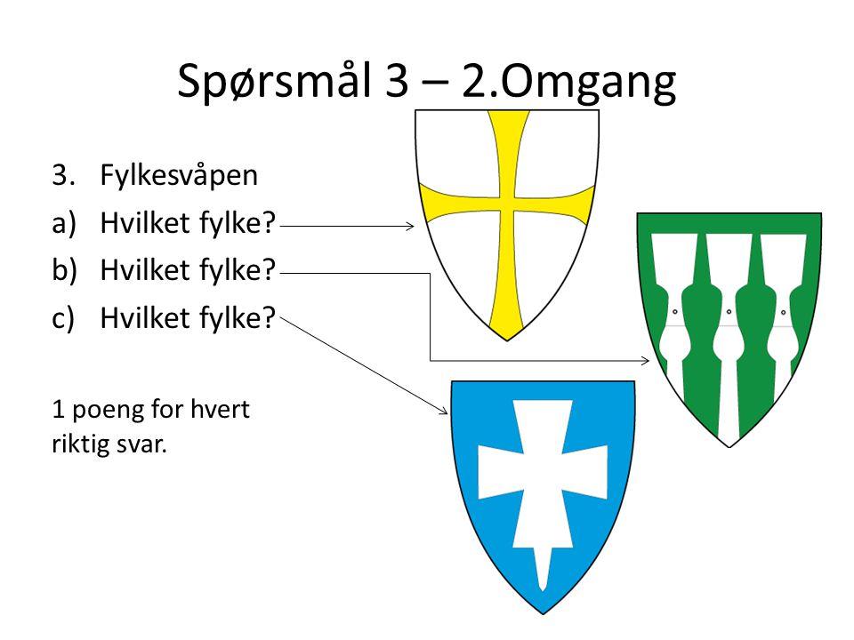 Spørsmål 3 – 2.Omgang 3.Fylkesvåpen a)Hvilket fylke? b)Hvilket fylke? c)Hvilket fylke? 1 poeng for hvert riktig svar.