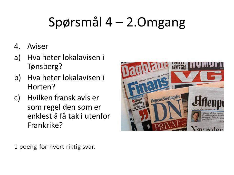 Spørsmål 4 – 2.Omgang 4.Aviser a)Hva heter lokalavisen i Tønsberg? b)Hva heter lokalavisen i Horten? c)Hvilken fransk avis er som regel den som er enk
