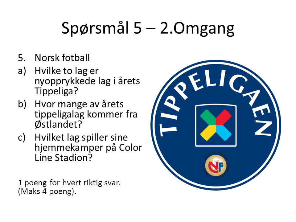Spørsmål 5 – 2.Omgang 5.Norsk fotball a)Hvilke to lag er nyopprykkede lag i årets Tippeliga? b)Hvor mange av årets tippeligalag kommer fra Østlandet?