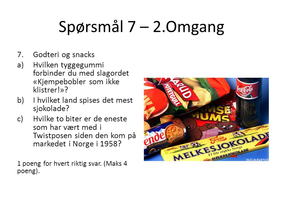 Spørsmål 7 – 2.Omgang 7.Godteri og snacks a)Hvilken tyggegummi forbinder du med slagordet «Kjempebobler som ikke klistrer!»? b)I hvilket land spises d