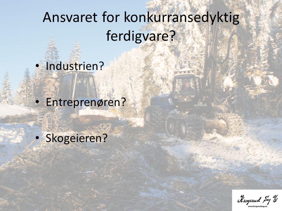 Ansvaret for konkurransedyktig ferdigvare? • Industrien? • Entreprenøren? • Skogeieren?