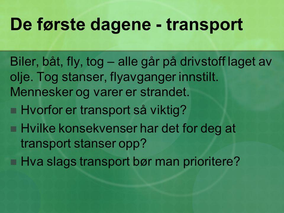 De første dagene - transport Biler, båt, fly, tog – alle går på drivstoff laget av olje. Tog stanser, flyavganger innstilt. Mennesker og varer er stra