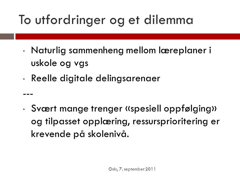 To utfordringer og et dilemma Oslo, 7. september 2011 • Naturlig sammenheng mellom læreplaner i uskole og vgs • Reelle digitale delingsarenaer --- • S
