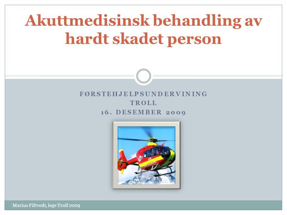 FØRSTEHJELPSUNDERVINING TROLL 16. DESEMBER 2009 Akuttmedisinsk behandling av hardt skadet person Marius Filtvedt, lege Troll 2009