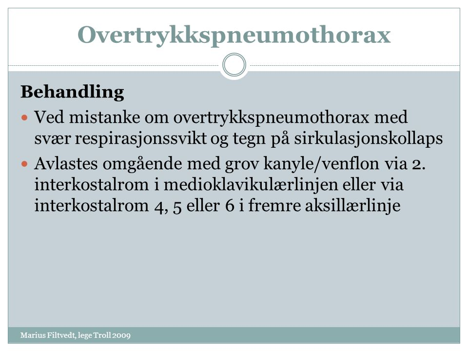 Overtrykkspneumothorax Marius Filtvedt, lege Troll 2009 Behandling  Ved mistanke om overtrykkspneumothorax med svær respirasjonssvikt og tegn på sirk