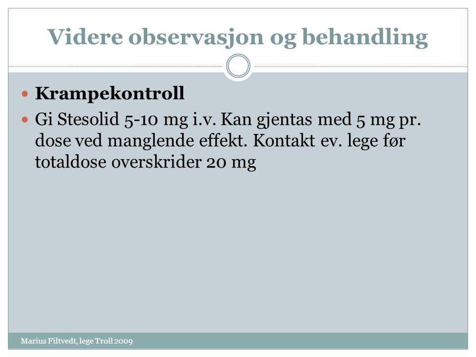 Videre observasjon og behandling Marius Filtvedt, lege Troll 2009  Krampekontroll  Gi Stesolid 5-10 mg i.v. Kan gjentas med 5 mg pr. dose ved mangle