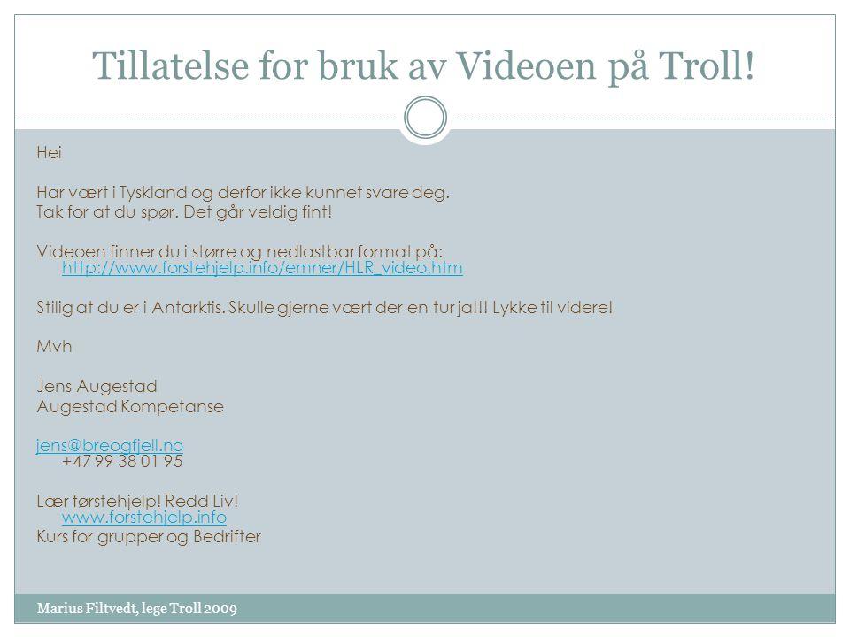 Tillatelse for bruk av Videoen på Troll! Marius Filtvedt, lege Troll 2009 Hei Har vært i Tyskland og derfor ikke kunnet svare deg. Tak for at du spør.
