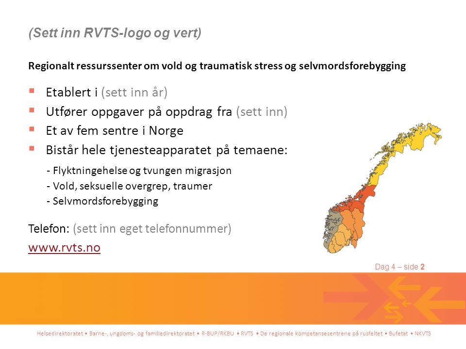 Helsedirektoratet • Barne-, ungdoms- og familiedirektoratet • R-BUP/RKBU • RVTS • De regionale kompetansesentrene på rusfeltet • Bufetat • NKVTS Dag 4 – side 2 Regionalt ressurssenter om vold og traumatisk stress og selvmordsforebygging  Etablert i (sett inn år)  Utfører oppgaver på oppdrag fra (sett inn)  Et av fem sentre i Norge  Bistår hele tjenesteapparatet på temaene: - Flyktningehelse og tvungen migrasjon - Vold, seksuelle overgrep, traumer - Selvmordsforebygging Telefon: (sett inn eget telefonnummer) www.rvts.no (Sett inn RVTS-logo og vert)