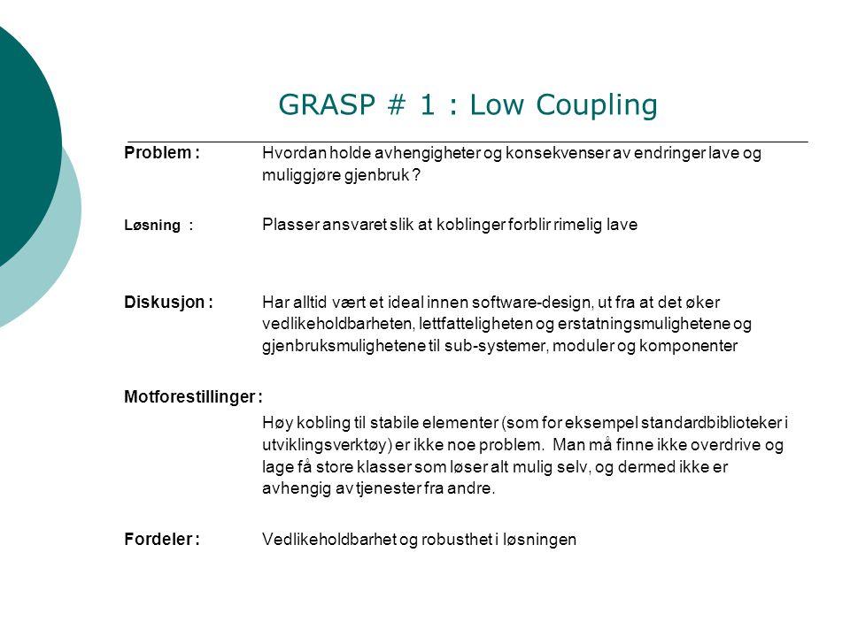 GRASP # 1 : Low Coupling Problem :Hvordan holde avhengigheter og konsekvenser av endringer lave og muliggjøre gjenbruk .