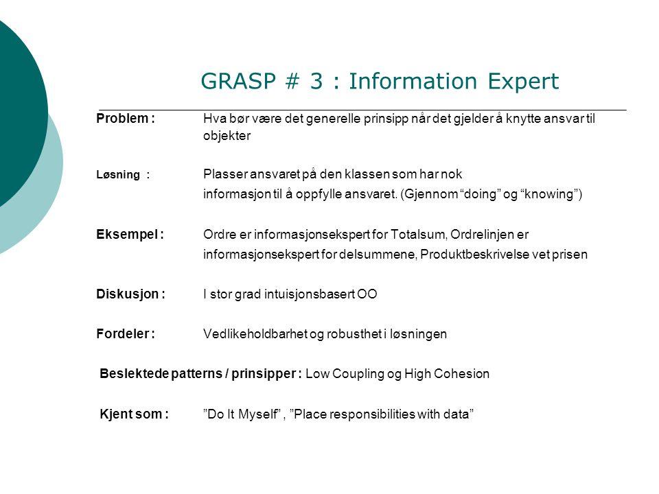 GRASP # 3 : Information Expert Problem :Hva bør være det generelle prinsipp når det gjelder å knytte ansvar til objekter Løsning : Plasser ansvaret på den klassen som har nok informasjon til å oppfylle ansvaret.