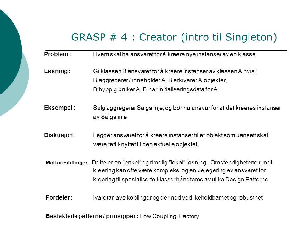 GRASP # 4 : Creator (intro til Singleton) Problem :Hvem skal ha ansvaret for å kreere nye instanser av en klasse Løsning : Gi klassen B ansvaret for å kreere instanser av klassen A hvis : B aggregerer / inneholder A, B arkiverer A objekter, B hyppig bruker A, B har initialiseringsdata for A Eksempel :Salg aggregerer Salgslinje, og bør ha ansvar for at det kreeres instanser av Salgslinje Diskusjon :Legger ansvaret for å kreere instanser til et objekt som uansett skal være tett knyttet til den aktuelle objektet.