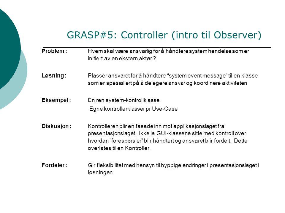 GRASP#5: Controller (intro til Observer) Problem :Hvem skal være ansvarlig for å håndtere system hendelse som er initiert av en ekstern aktør .